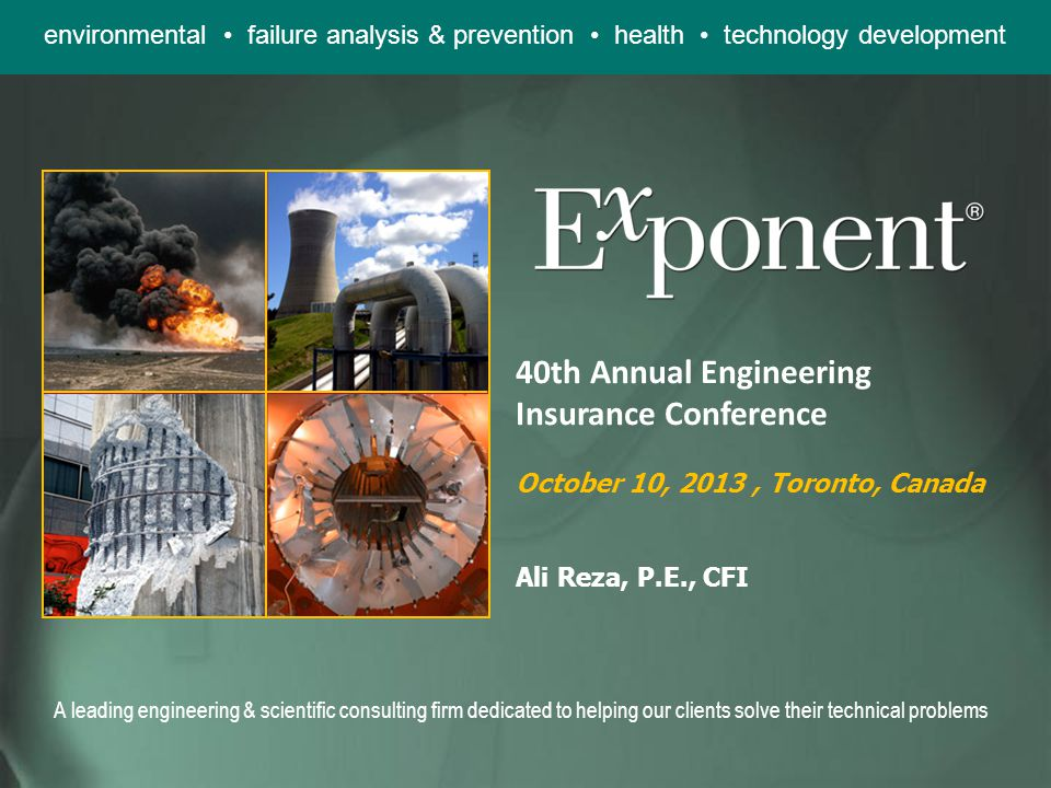 environmental failure analysis & prevention health technology development A leading engineering & scientific consulting firm dedicated to helping our clients solve their technical problems 40th Annual Engineering Insurance Conference October 10, 2013, Toronto, Canada Ali Reza, P.E., CFI