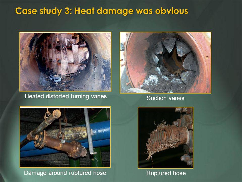 Heated distorted turning vanes Damage around ruptured hose Ruptured hose Suction vanes Case study 3: Heat damage was obvious