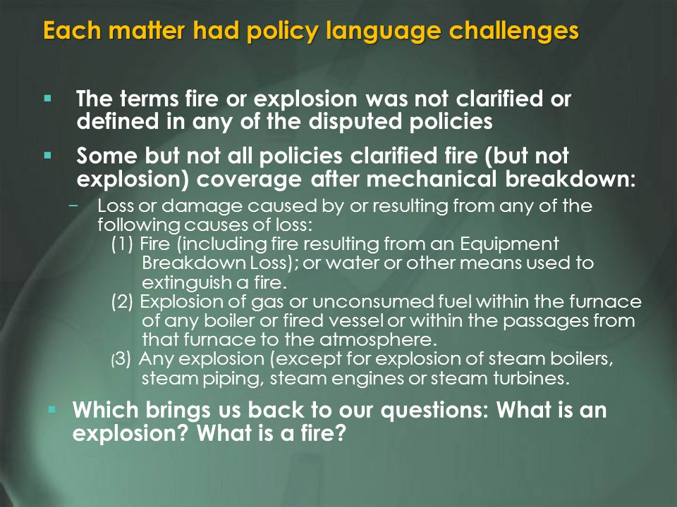 The terms fire or explosion was not clarified or defined in any of the disputed policies Some but not all policies clarified fire (but not explosion) coverage after mechanical breakdown: Loss or damage caused by or resulting from any of the following causes of loss: (1) Fire (including fire resulting from an Equipment Breakdown Loss); or water or other means used to extinguish a fire.