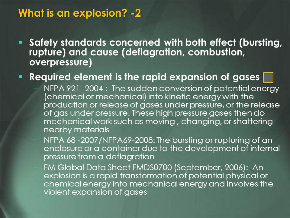 Safety standards concerned with both effect (bursting, rupture) and cause (deflagration, combustion, overpressure) Required element is the rapid expansion of gases NFPA 921- 2004 : The sudden conversion of potential energy (chemical or mechanical) into kinetic energy with the production or release of gases under pressure, or the release of gas under pressure.