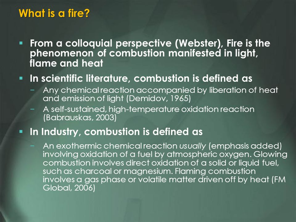 From a colloquial perspective (Webster), Fire is the phenomenon of combustion manifested in light, flame and heat In scientific literature, combustion