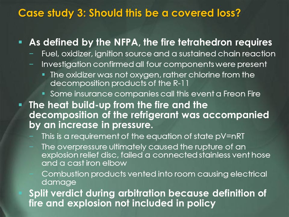 As defined by the NFPA, the fire tetrahedron requires Fuel, oxidizer, ignition source and a sustained chain reaction Investigation confirmed all four components were present The oxidizer was not oxygen, rather chlorine from the decomposition products of the R-11 Some insurance companies call this event a Freon Fire The heat build-up from the fire and the decomposition of the refrigerant was accompanied by an increase in pressure.