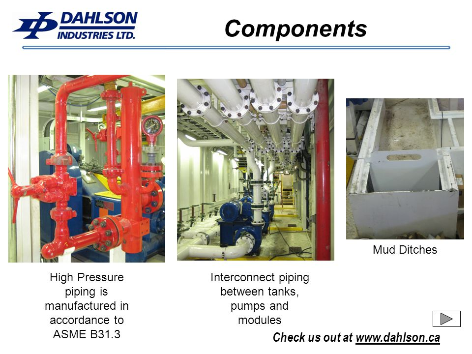 Check us out at www.dahlson.ca Components Interconnect piping between tanks, pumps and modules Mud Ditches High Pressure piping is manufactured in acc