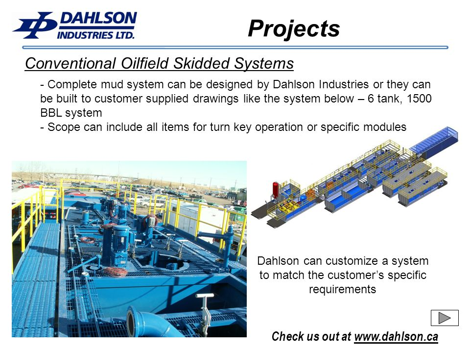 Check us out at www.dahlson.ca Projects Conventional Oilfield Skidded Systems - Complete mud system can be designed by Dahlson Industries or they can be built to customer supplied drawings like the system below – 6 tank, 1500 BBL system - Scope can include all items for turn key operation or specific modules Dahlson can customize a system to match the customers specific requirements