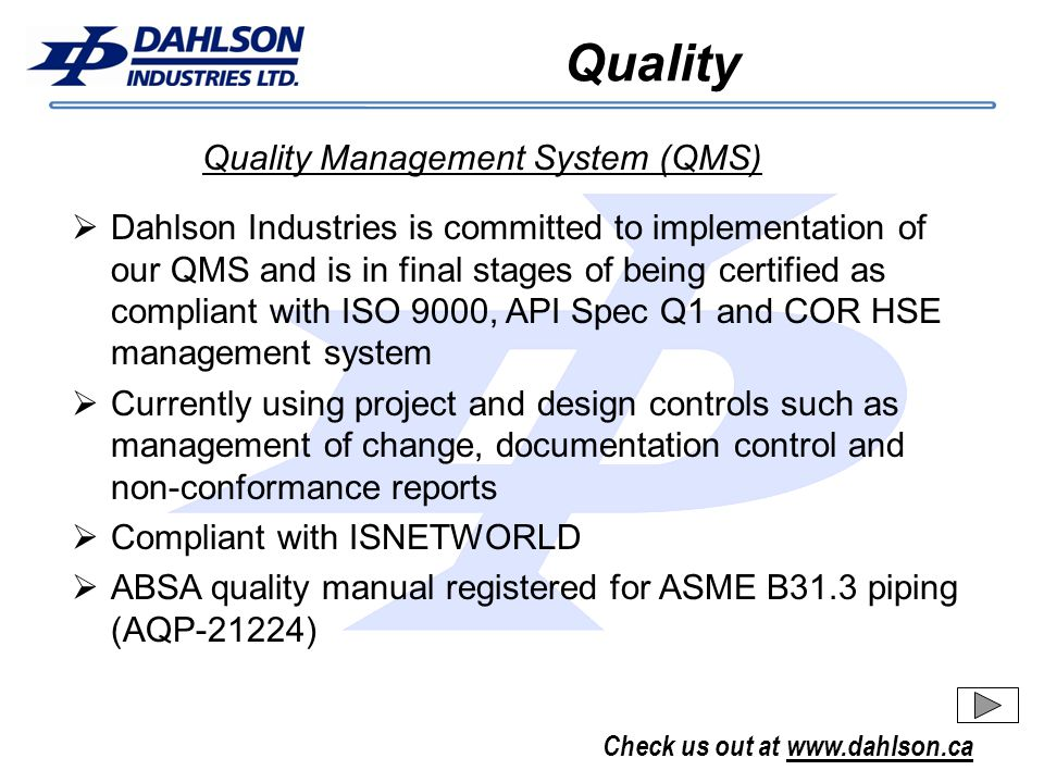 Check us out at www.dahlson.ca Quality Dahlson Industries is committed to implementation of our QMS and is in final stages of being certified as compliant with ISO 9000, API Spec Q1 and COR HSE management system Currently using project and design controls such as management of change, documentation control and non-conformance reports Compliant with ISNETWORLD ABSA quality manual registered for ASME B31.3 piping (AQP-21224) Quality Management System (QMS)