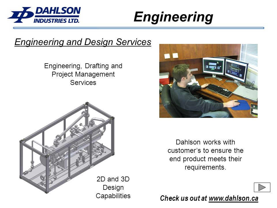 Check us out at www.dahlson.ca Engineering Engineering and Design Services 2D and 3D Design Capabilities Engineering, Drafting and Project Management Services Dahlson works with customers to ensure the end product meets their requirements.