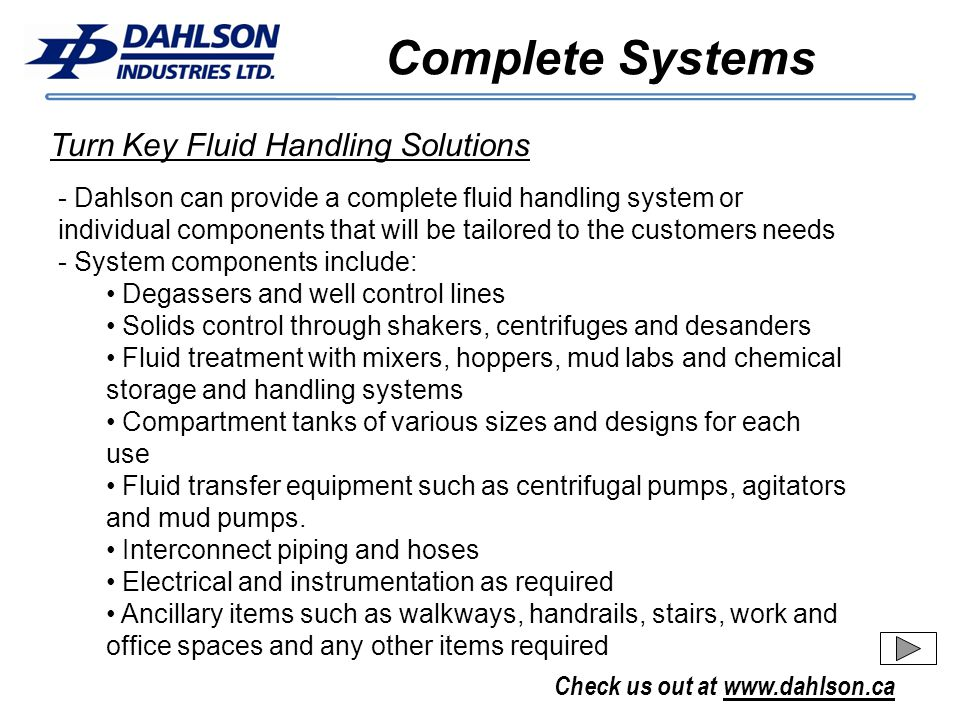 Check us out at www.dahlson.ca Complete Systems Turn Key Fluid Handling Solutions - Dahlson can provide a complete fluid handling system or individual components that will be tailored to the customers needs - System components include: Degassers and well control lines Solids control through shakers, centrifuges and desanders Fluid treatment with mixers, hoppers, mud labs and chemical storage and handling systems Compartment tanks of various sizes and designs for each use Fluid transfer equipment such as centrifugal pumps, agitators and mud pumps.