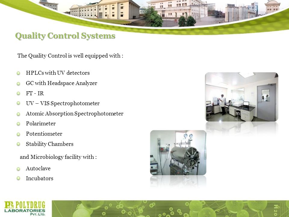 Quality Control Systems The Quality Control is well equipped with : GC with Headspace Analyzer FT - IR UV – VIS Spectrophotometer Atomic Absorption Spectrophotometer Polarimeter HPLCs with UV detectors Potentiometer Stability Chambers Autoclave Incubators and Microbiology facility with :