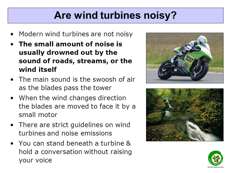 Modern wind turbines are not noisy The small amount of noise is usually drowned out by the sound of roads, streams, or the wind itself The main sound