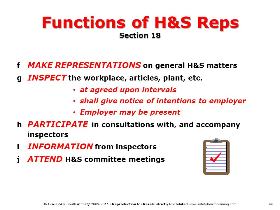 INTRA-TRAIN South Africa © 2009-2011 - Reproduction for Resale Strictly Prohibited www.safetyhealthtraining.com 64 Functions of H&S Reps Section 18 f MAKE REPRESENTATIONS on general H&S matters g INSPECT the workplace, articles, plant, etc.