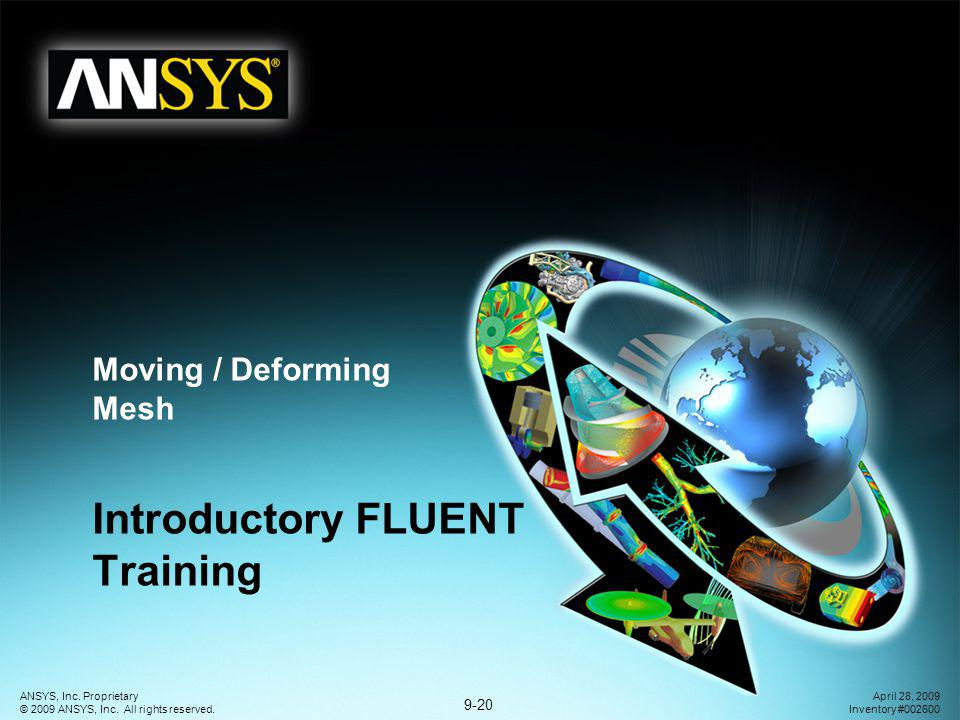 9-20 ANSYS, Inc. Proprietary © 2009 ANSYS, Inc. All rights reserved. April 28, 2009 Inventory #002600 Moving / Deforming Mesh Introductory FLUENT Trai