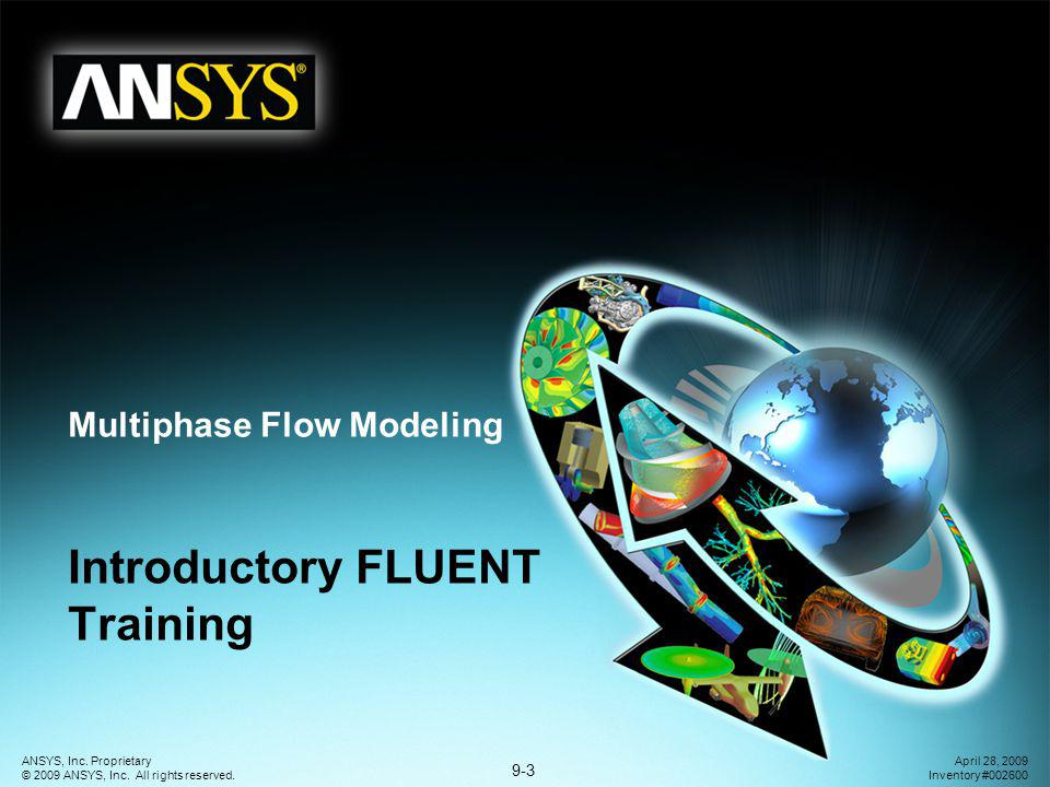 9-3 ANSYS, Inc. Proprietary © 2009 ANSYS, Inc. All rights reserved. April 28, 2009 Inventory #002600 Introductory FLUENT Training Multiphase Flow Mode