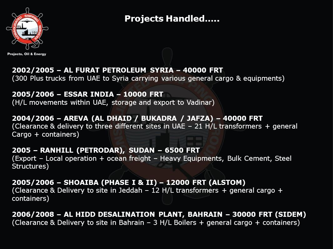 Projects Handled….. 2002/2005 – AL FURAT PETROLEUM SYRIA – 40000 FRT (300 Plus trucks from UAE to Syria carrying various general cargo & equipments) 2