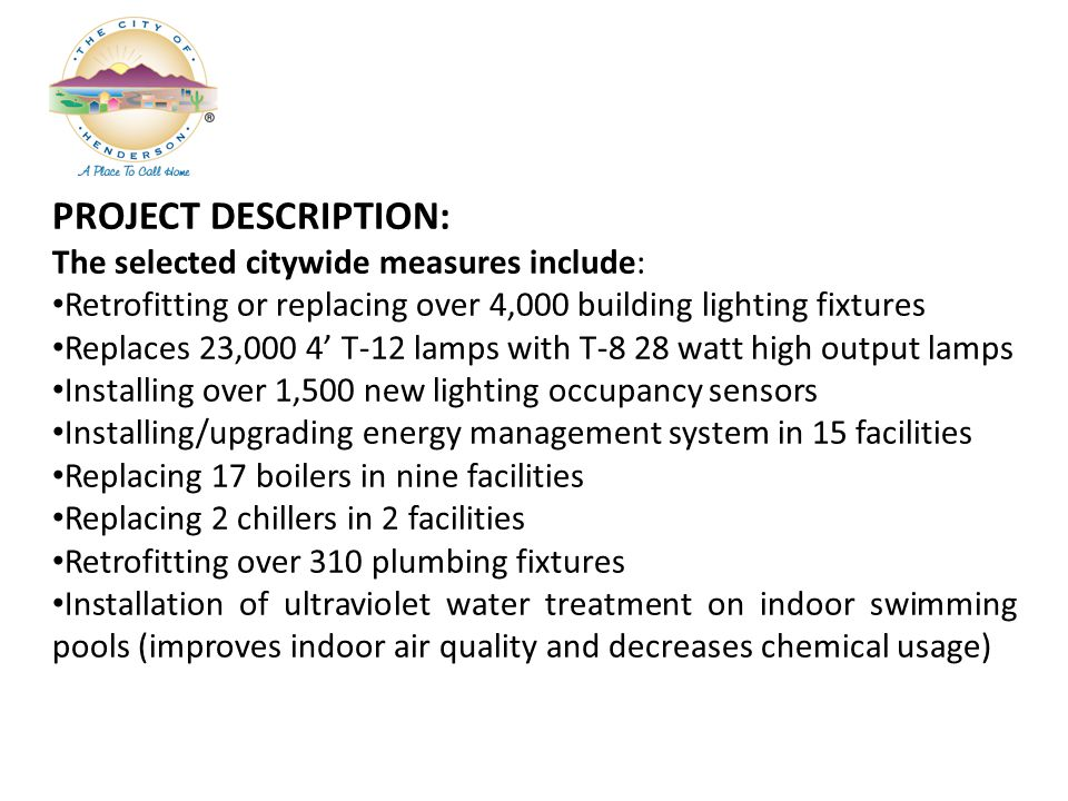 PROJECT DESCRIPTION: The selected citywide measures include: Retrofitting or replacing over 4,000 building lighting fixtures Replaces 23,000 4 T-12 lamps with T-8 28 watt high output lamps Installing over 1,500 new lighting occupancy sensors Installing/upgrading energy management system in 15 facilities Replacing 17 boilers in nine facilities Replacing 2 chillers in 2 facilities Retrofitting over 310 plumbing fixtures Installation of ultraviolet water treatment on indoor swimming pools (improves indoor air quality and decreases chemical usage)