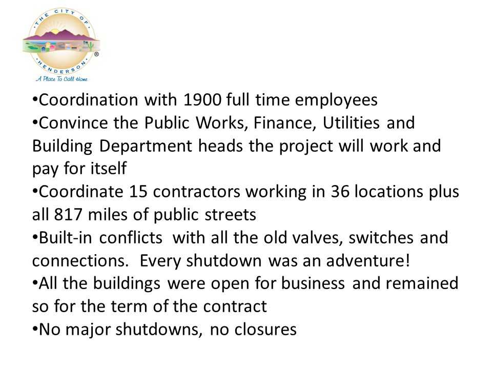 Coordination with 1900 full time employees Convince the Public Works, Finance, Utilities and Building Department heads the project will work and pay for itself Coordinate 15 contractors working in 36 locations plus all 817 miles of public streets Built-in conflicts with all the old valves, switches and connections.