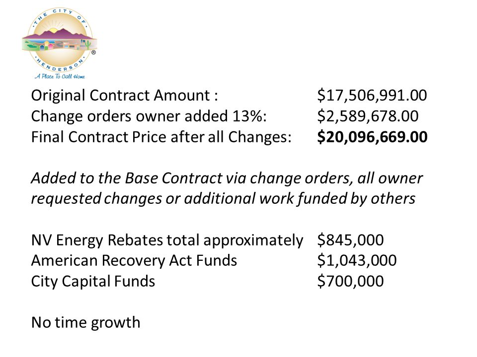 Original Contract Amount : $17,506,991.00 Change orders owner added 13%:$2,589,678.00 Final Contract Price after all Changes:$20,096,669.00 Added to the Base Contract via change orders, all owner requested changes or additional work funded by others NV Energy Rebates total approximately $845,000 American Recovery Act Funds$1,043,000 City Capital Funds$700,000 No time growth