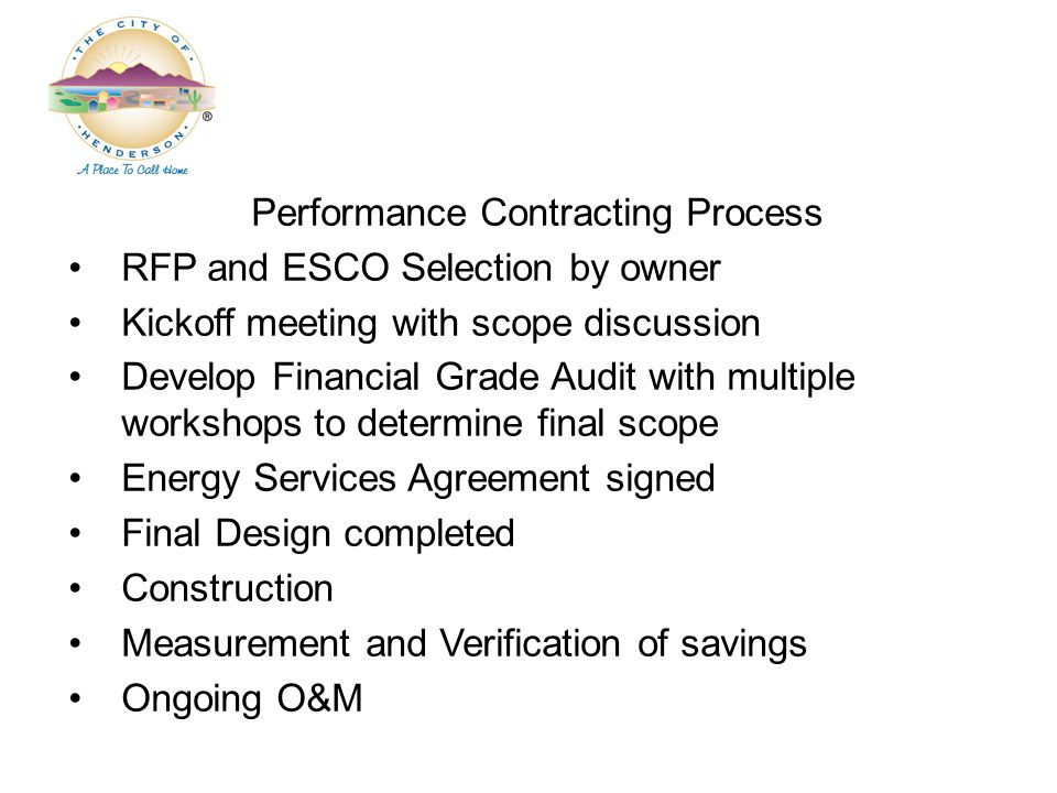 Performance Contracting Process RFP and ESCO Selection by owner Kickoff meeting with scope discussion Develop Financial Grade Audit with multiple workshops to determine final scope Energy Services Agreement signed Final Design completed Construction Measurement and Verification of savings Ongoing O&M