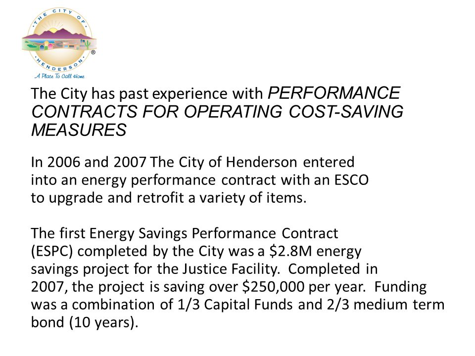 The City has past experience with PERFORMANCE CONTRACTS FOR OPERATING COST-SAVING MEASURES In 2006 and 2007 The City of Henderson entered into an energy performance contract with an ESCO to upgrade and retrofit a variety of items.