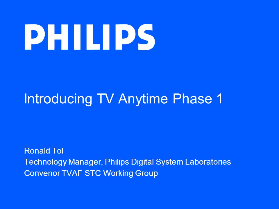 Introducing TV Anytime Phase 1 Ronald Tol Technology Manager, Philips Digital System Laboratories Convenor TVAF STC Working Group