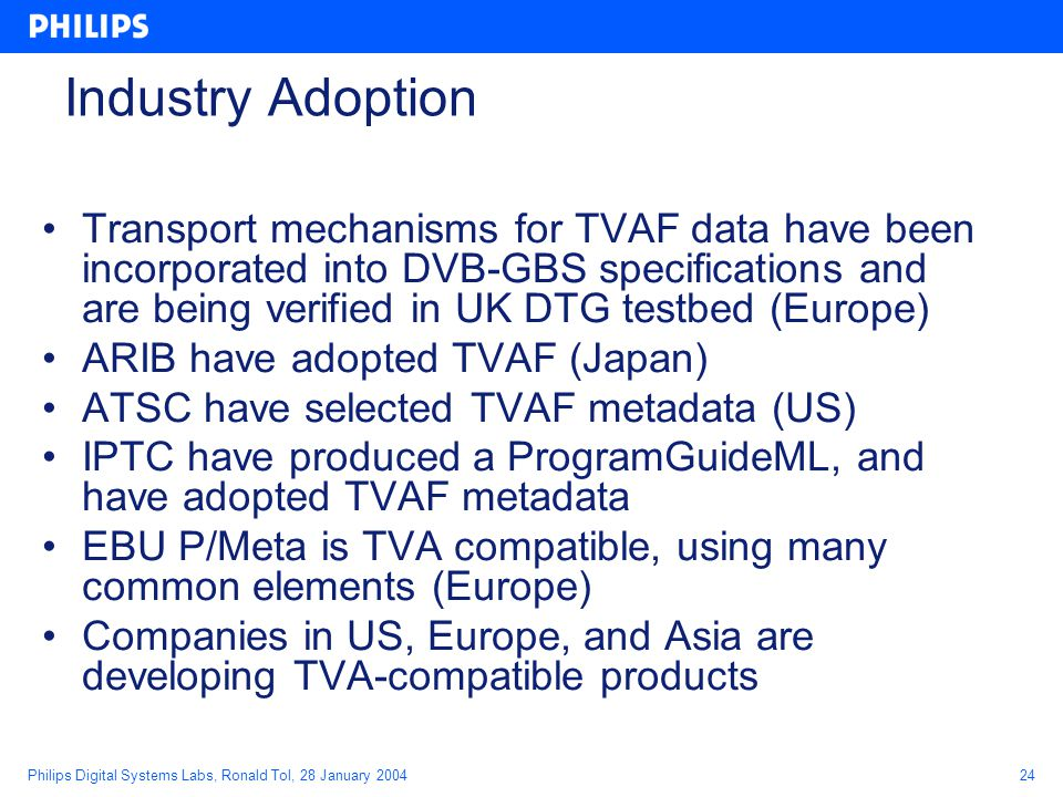 Philips Digital Systems Labs, Ronald Tol, 28 January 200424 Industry Adoption Transport mechanisms for TVAF data have been incorporated into DVB-GBS specifications and are being verified in UK DTG testbed (Europe) ARIB have adopted TVAF (Japan) ATSC have selected TVAF metadata (US) IPTC have produced a ProgramGuideML, and have adopted TVAF metadata EBU P/Meta is TVA compatible, using many common elements (Europe) Companies in US, Europe, and Asia are developing TVA-compatible products