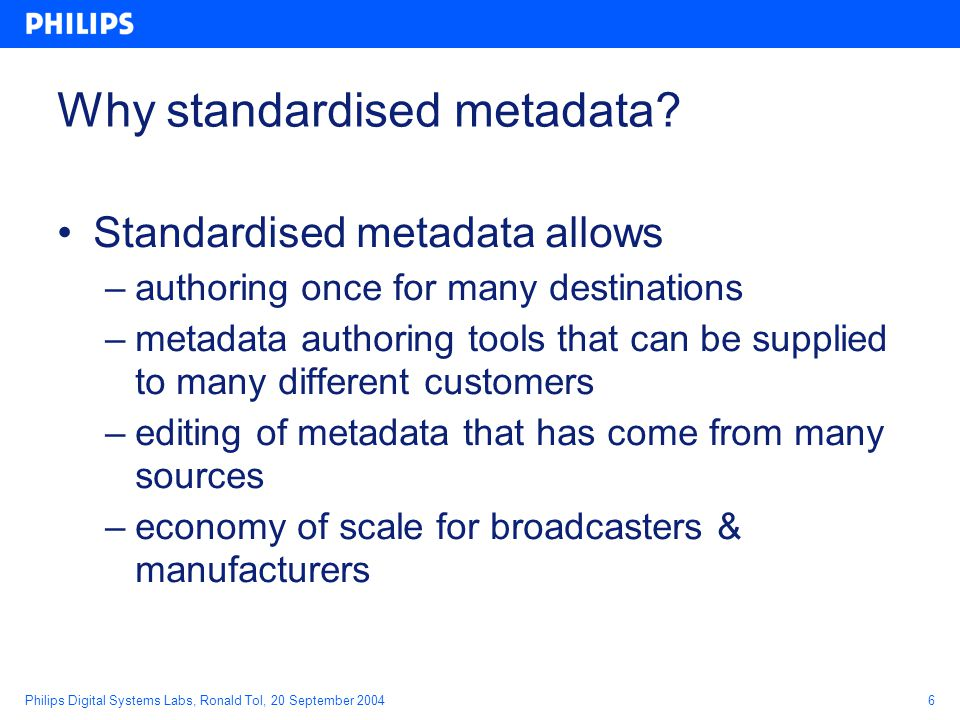 Philips Digital Systems Labs, Ronald Tol, 20 September 20046 Why standardised metadata.