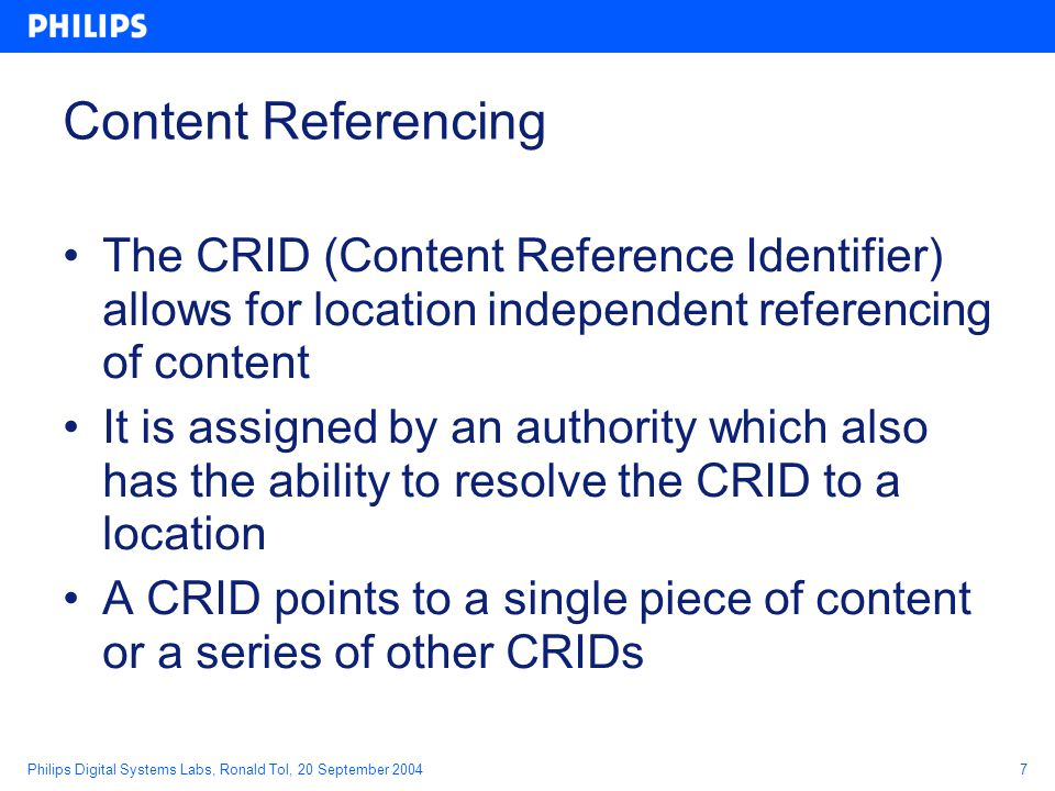Philips Digital Systems Labs, Ronald Tol, 20 September 20047 Content Referencing The CRID (Content Reference Identifier) allows for location independent referencing of content It is assigned by an authority which also has the ability to resolve the CRID to a location A CRID points to a single piece of content or a series of other CRIDs