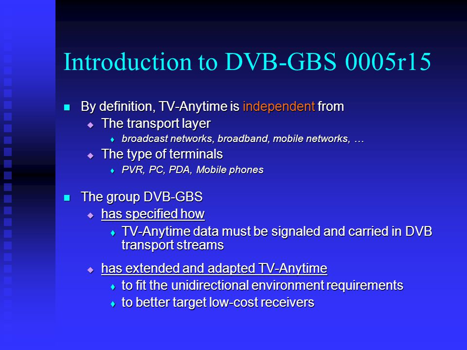 Introduction to DVB-GBS 0005r15 By definition, TV-Anytime is independent from By definition, TV-Anytime is independent from The transport layer The transport layer broadcast networks, broadband, mobile networks, … broadcast networks, broadband, mobile networks, … The type of terminals The type of terminals PVR, PC, PDA, Mobile phones PVR, PC, PDA, Mobile phones The group DVB-GBS The group DVB-GBS has specified how has specified how TV-Anytime data must be signaled and carried in DVB transport streams TV-Anytime data must be signaled and carried in DVB transport streams has extended and adapted TV-Anytime has extended and adapted TV-Anytime to fit the unidirectional environment requirements to fit the unidirectional environment requirements to better target low-cost receivers to better target low-cost receivers