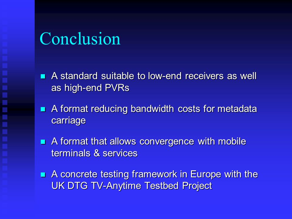 Conclusion A standard suitable to low-end receivers as well as high-end PVRs A standard suitable to low-end receivers as well as high-end PVRs A format reducing bandwidth costs for metadata carriage A format reducing bandwidth costs for metadata carriage A format that allows convergence with mobile terminals & services A format that allows convergence with mobile terminals & services A concrete testing framework in Europe with the UK DTG TV-Anytime Testbed Project A concrete testing framework in Europe with the UK DTG TV-Anytime Testbed Project