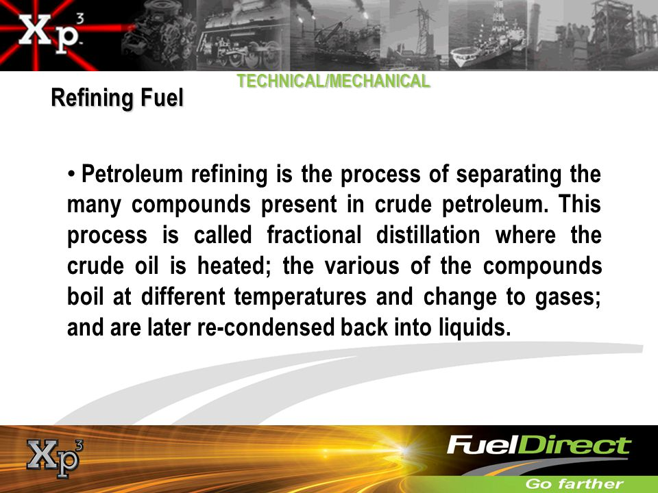 TECHNICAL/MECHANICAL Petroleum refining is the process of separating the many compounds present in crude petroleum. This process is called fractional