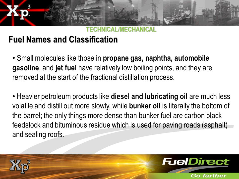 TECHNICAL/MECHANICAL Fuel Names and Classification Small molecules like those in propane gas, naphtha, automobile gasoline, and jet fuel have relative