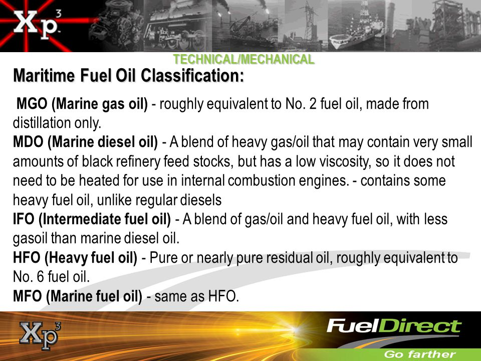 TECHNICAL/MECHANICAL Maritime Fuel Oil Classification: MGO (Marine gas oil) - roughly equivalent to No. 2 fuel oil, made from distillation only. MDO (