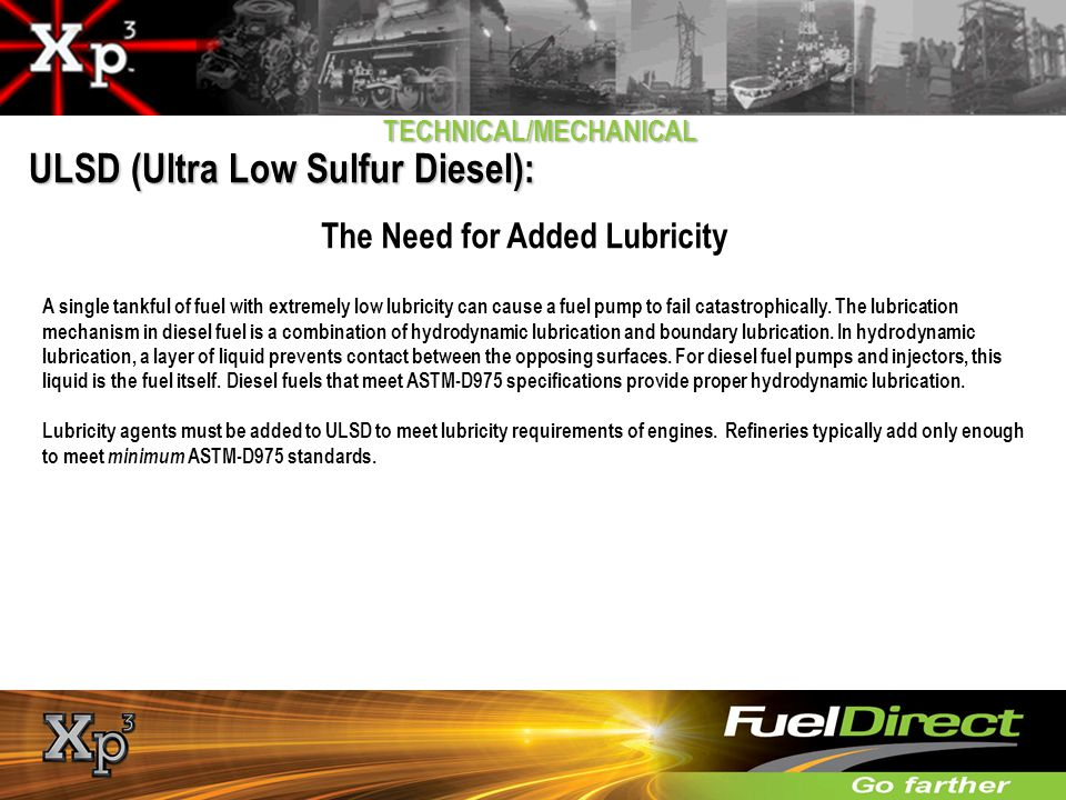 TECHNICAL/MECHANICAL ULSD (Ultra Low Sulfur Diesel): The Need for Added Lubricity A single tankful of fuel with extremely low lubricity can cause a fu