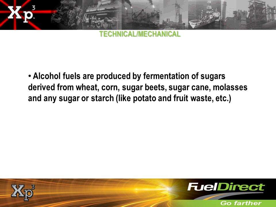 TECHNICAL/MECHANICAL Alcohol fuels are produced by fermentation of sugars derived from wheat, corn, sugar beets, sugar cane, molasses and any sugar or