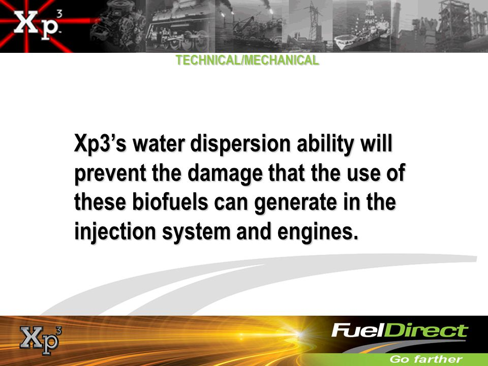 TECHNICAL/MECHANICAL Xp3s water dispersion ability will prevent the damage that the use of these biofuels can generate in the injection system and eng