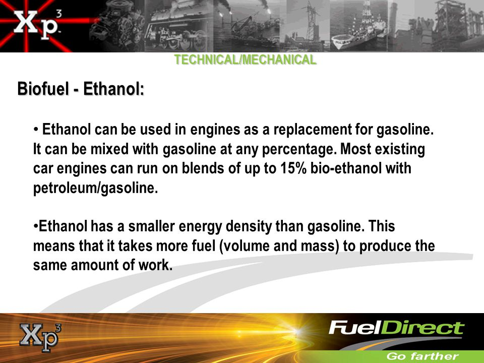 TECHNICAL/MECHANICAL Biofuel - Ethanol: Ethanol can be used in engines as a replacement for gasoline. It can be mixed with gasoline at any percentage.