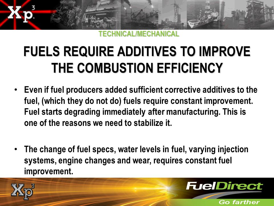 TECHNICAL/MECHANICAL FUELS REQUIRE ADDITIVES TO IMPROVE THE COMBUSTION EFFICIENCY Even if fuel producers added sufficient corrective additives to the