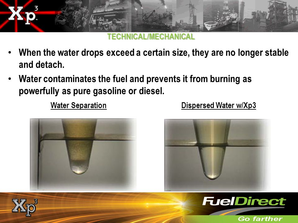 TECHNICAL/MECHANICAL When the water drops exceed a certain size, they are no longer stable and detach. Water contaminates the fuel and prevents it fro