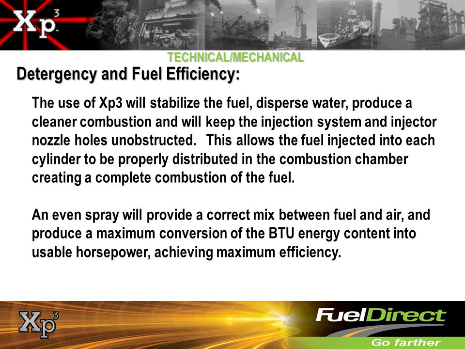 TECHNICAL/MECHANICAL Detergency and Fuel Efficiency: The use of Xp3 will stabilize the fuel, disperse water, produce a cleaner combustion and will kee
