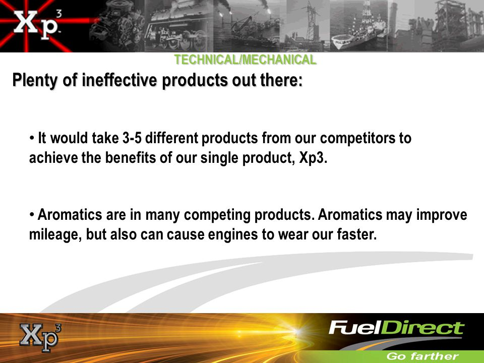 Plenty of ineffective products out there: TECHNICAL/MECHANICAL It would take 3-5 different products from our competitors to achieve the benefits of ou