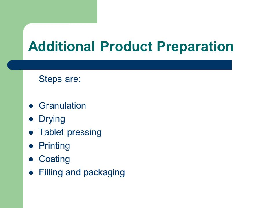 Additional Product Preparation Steps are: Granulation Drying Tablet pressing Printing Coating Filling and packaging