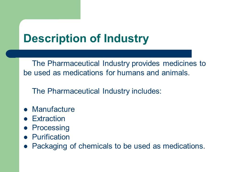 Description of Industry The Pharmaceutical Industry provides medicines to be used as medications for humans and animals. The Pharmaceutical Industry i