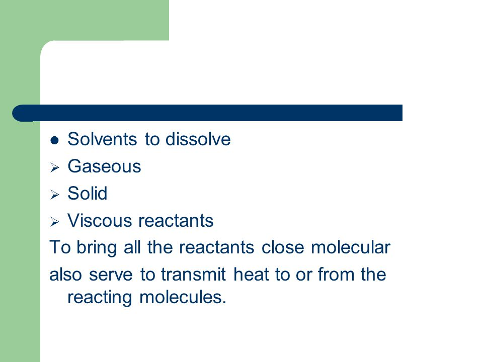 Solvents to dissolve Gaseous Solid Viscous reactants To bring all the reactants close molecular also serve to transmit heat to or from the reacting mo