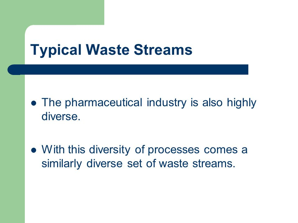 Typical Waste Streams The pharmaceutical industry is also highly diverse. With this diversity of processes comes a similarly diverse set of waste stre