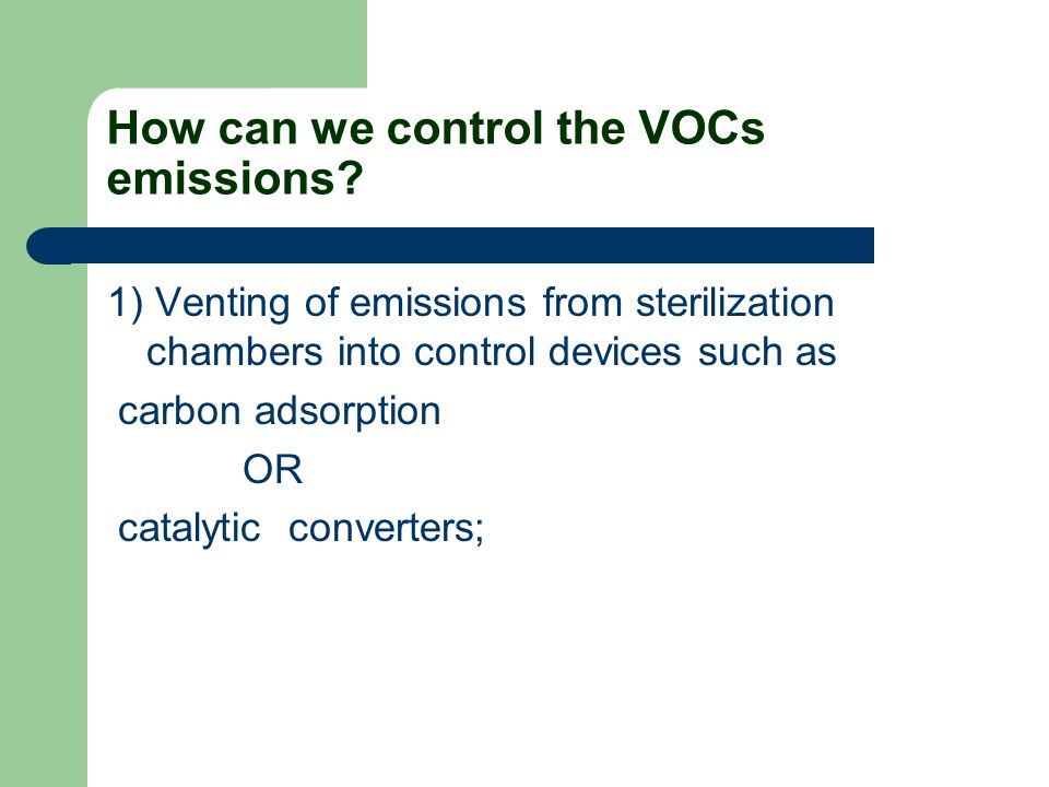 How can we control the VOCs emissions? 1) Venting of emissions from sterilization chambers into control devices such as carbon adsorption OR catalytic
