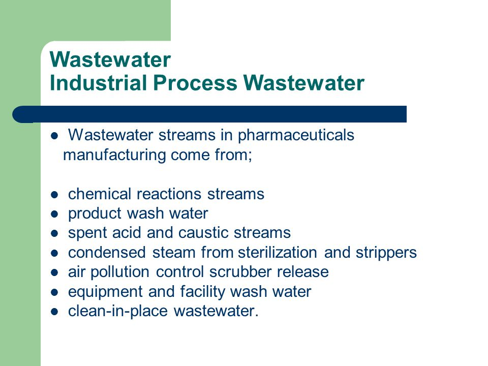 Wastewater Industrial Process Wastewater Wastewater streams in pharmaceuticals manufacturing come from; chemical reactions streams product wash water