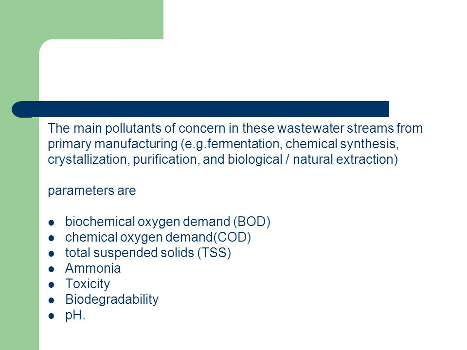 The main pollutants of concern in these wastewater streams from primary manufacturing (e.g.fermentation, chemical synthesis, crystallization, purifica
