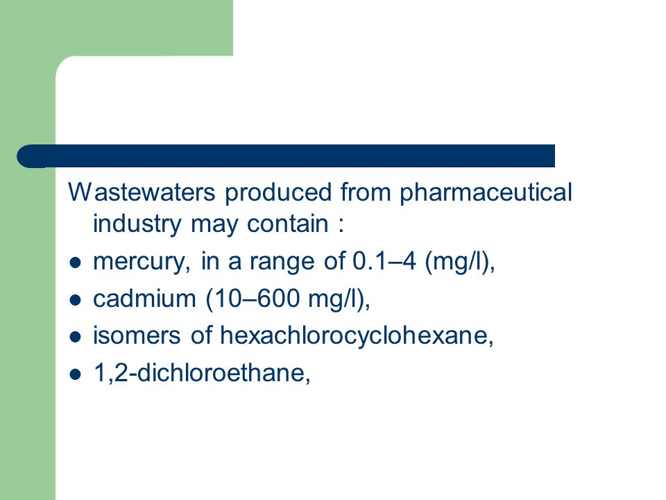 Wastewaters produced from pharmaceutical industry may contain : mercury, in a range of 0.1–4 (mg/l), cadmium (10–600 mg/l), isomers of hexachlorocyclo