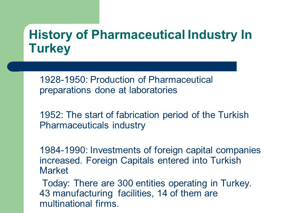History of Pharmaceutical Industry In Turkey 1928-1950: Production of Pharmaceutical preparations done at laboratories 1952: The start of fabrication