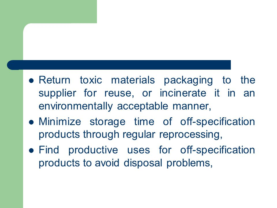 Return toxic materials packaging to the supplier for reuse, or incinerate it in an environmentally acceptable manner, Minimize storage time of off-spe