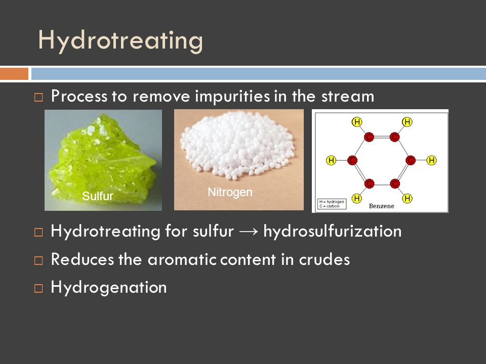 Hydrotreating Process to remove impurities in the stream Aromatics Hydrotreating for sulfur hydrosulfurization Reduces the aromatic content in crudes Hydrogenation Nitrogen Sulfur